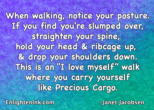 "When walking, notice your posture. If you find you're slumped over, straighten your spine, hold your head and ribcage up, and grop your shoulders down. This is an ""I love myself"" walk where you carry yourself like Precious Cargo."