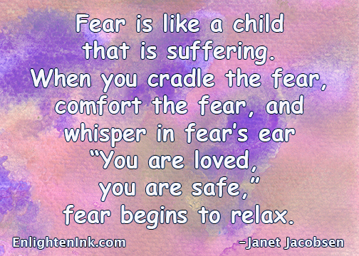 "Fear is like a child that is suffering. When you cradle the fear, comfort the fear, and whisper in fear's ear, ""You are loved, you are safe"", fear begins to relax."