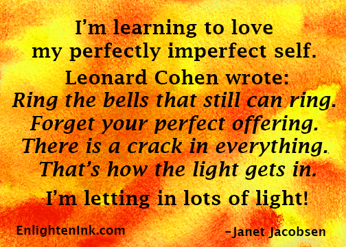 "I'm learning to love my perfectly imperfect self. Leonard Cohen wrote: ""Ring the bells that still can ring, forget your perfect offering. There is a crack in everything. That's how the light gets in."" I'm letting in lots of light."
