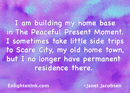 I am building my home base in the Peaceful Present Moment. Sometimes I take little side trips to Scare City, my old home town. But I no longer have permanent residence there.
