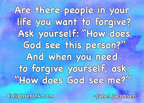 "Are there people in your life you want to forgive? Ask yourself: ""How does God see this person?"" And when you need to forgive yourself, ask yourself, ""How does God see me?"""