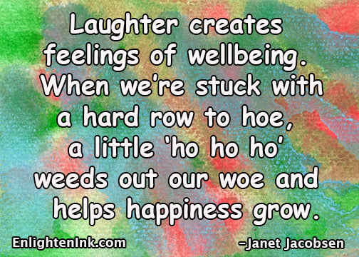 Laughter creates feelings of wellbeing. When we're stuck with a hard row to hoe, a little 'ho ho ho' weeds out our woe and helps happiness grow.