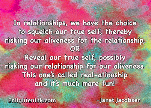 In relationships we have the choice to squelch our true self, thereby risking our alivness for the relationship OR Reveal our true self, possibly risking our relationship for our aliveness. This one's called real-ationship and it's much more fun..