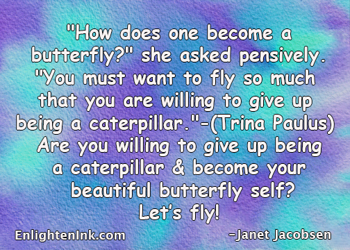 """How does one become a butterfly?"" she asked persively. You must want to fly so much that you are willing to give up being a caterpillar.""-(Trina Paulson). Are you willing to give up being a caterpillar and become your beautiful butterfly self? Let's fly!"