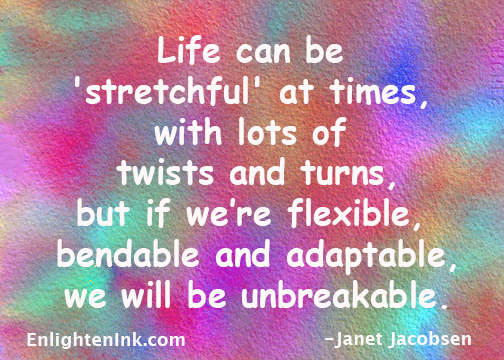 Life can be 'stretchful' at times, with lots of twists and turns, but if we're flexible, bendable and adaptable, we will be unbreakable.