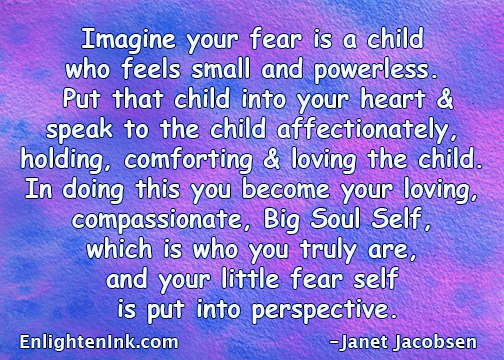 Imagine your fear is a child who feels small and powerless. Put that child into your heart and speak to the child affectionately, comforting and loving the child. In doing this you become your loving, compasionate, Big Soul Self, which is who you truly are and your little fear self is put into perspective.