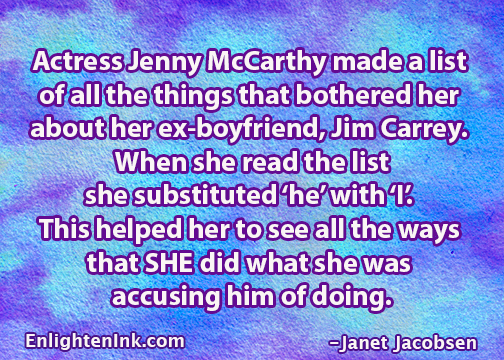 Actress Jenny McCarthy made a list of all the things that bothered her about her ex-boyfriend, Jim Carrey. When she read the list, she substituted 'he' with 'I'' it helped her to see all the ways that SHE did what she was accusing him of doing.