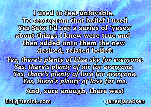 I used to feel unlovable. To reprogram that belief I used Yes Sets. I'd say a series of y'yeses' about things I knew were true and then added onto them the new desired, related belief: There's plenty of blue sky for everyone. There's plenty of air for everyone. There's plenty of love for everyone. There's plenty of love for me. And, sure enough, there was!