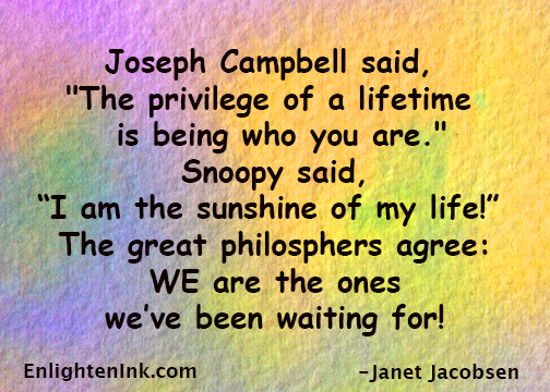 "Joseph Campbell said, ""The privelege of a lifetime is being who you are."" Snoopy said, ""I am the sunshine of my life!"" The great philosophers agree - WE are the ones we've been waiting for!"