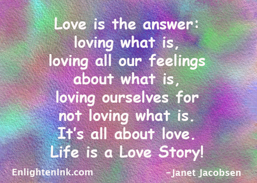 Love is the answer: loving what is, loving all our feelings about what is, loving ourselves for not loving what is. It's all about love. Life is a Love Story!