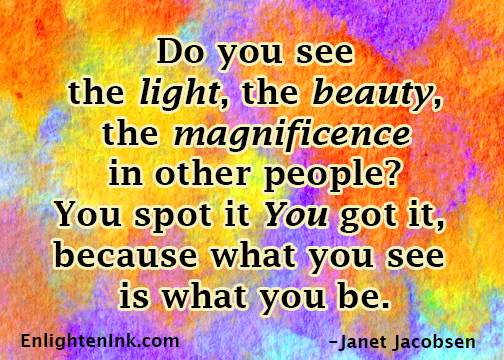 Do you see the light, the beauty, the magnifence in other people? You spot it You got it, because what you see is what you be.