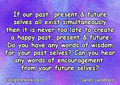 If our past, present and future selves all exist simultaneously, then it is never too late to create a happy past, present and future. Do you have any words of wisdom for your past selves? Can you hear any words of encouragement from your future selves?