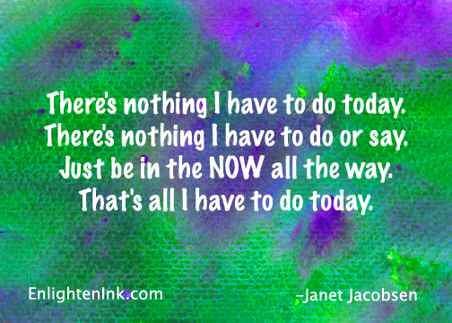 There's nothing I have to do today. There's nothing I have to do or say. Just be in the NOW all the way. That's all I have to do today.