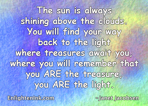 The sun is always shining above the clouds. You will find your way back to the light where treasures await you, where you will remember that you ARE the treasure, you ARE the light.
