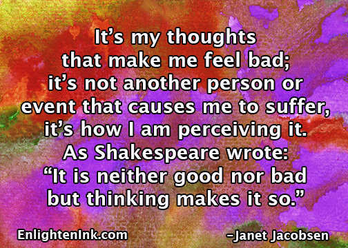 "It's my thoughts that make me feel bad; it's not another person or event that causes me to suffer, it's how I am perceiving it. As Shakespeare wrote: ""It is neither good nor bad, but thinking makes it so."""