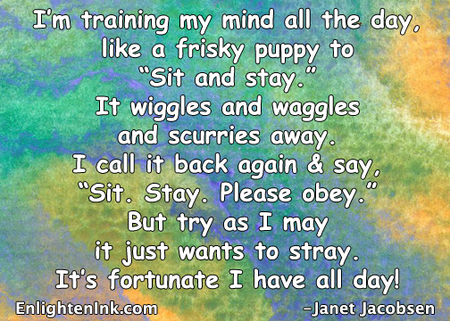 "I'm training my mind all the day like a frisky puppy to ""Sit and stay."" It wiggles and waggles and scurries away. I call it back again and say, ""Sit. Stay. Please obey."" But try as I may it just wants to stray. It's fortunate I have all day."