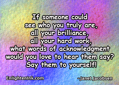 If someone could see who you are, all your brilliance, all your hard work, what words of acknowledgment would you love to hear them say? Say them to yourself.