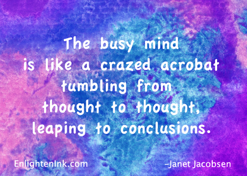 The busy mind is like a crazed acrobat, tumbling from thought to thought, leaping to conclusions.