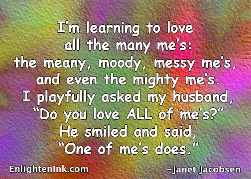 "I'm learning to love all the many me's: the meany, moddy, messy me's and even the mighty me's. I playfully asked my husband, ""Do you love ALL of me's?"" He smiled and said, ""One of me's does."""