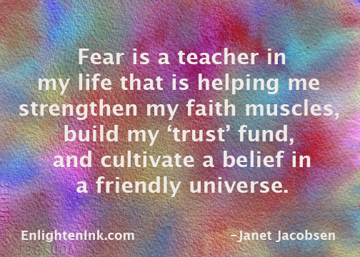 Fear is a teacher in my life that is helping me strengthen my faith muscles, build my 'trust' fund, and cultivate a belief in a friendly universe.