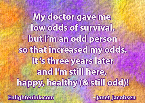 My doctor gave me low odds of survival but I'm an odd person so that increased my odds. It's three years later and I'm still here, happy, healthy (& still odd)!