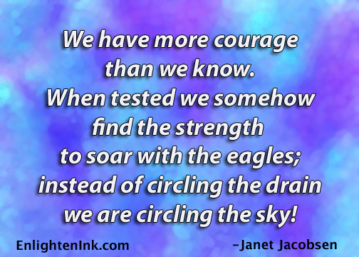 We have more courage than we know. When tested we somehow find the strength to soar with the eagles; instead of circling the drain, we are circling the sky!