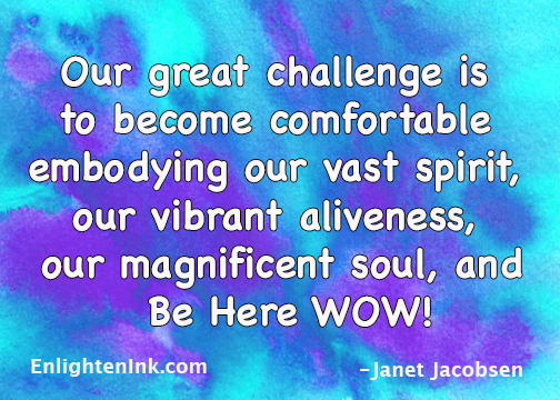 Our great challenge is to become comfortable embodying our vast spirit, our vibrant aliveness, our magnificent soul, and Be Here WOW!