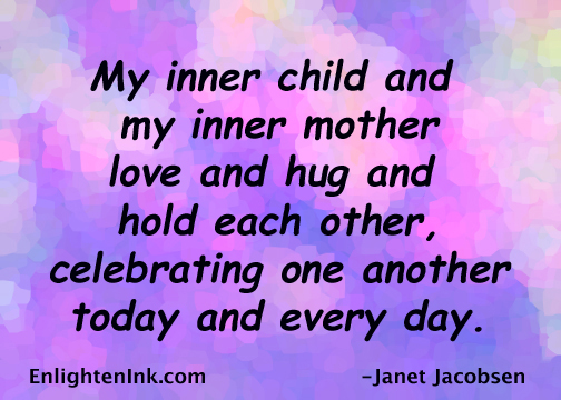 My inner child and my inner mother love and hug and hold each other, celebrating one another today and every day.