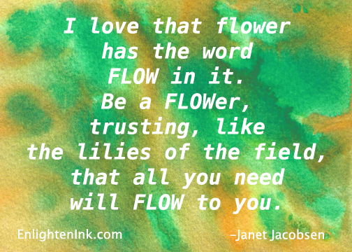 I love that flower has the word FLOW in it. Be a FLOWer, trusting like the lilies of the field that all you need will FLOW to you.