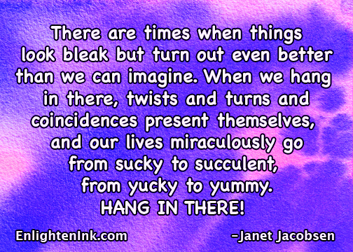 There are times when things look bleak but turn out even better than we can imagine. When we hang in there, twists and turns and coincidences present themselves and our lives miraculously go from sucky to succulent, from yucky to yummy. HANG IN THERE!