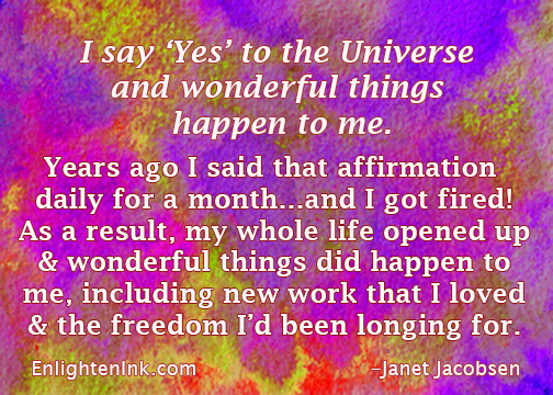 "I say ""Yes"" to the Universe and wonderful things happen to me. Years ago I said that affirmation daily for a month...and I got fired!As a result my wholelife opened up and wonderful things did happen to me, including new work that I loved and the freedom I'd been longing for."
