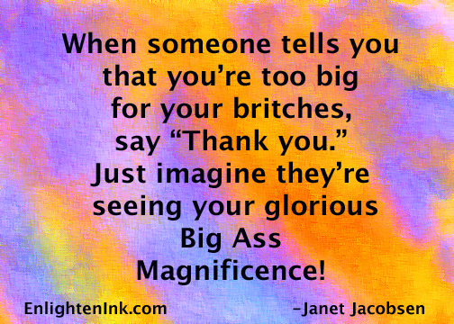"When someone tells you that you're too big for your britches, say ""Thank you."" Just imagine they're seeing your glorious Big Ass Magnificence!"