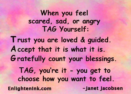 When you feel scared, sad, or angry, TAG yourself: Trust you are loved and guided. Accept that it is what it is. Gratefully count your blessings. TAG, you're it - you get to choose how you want to feel.