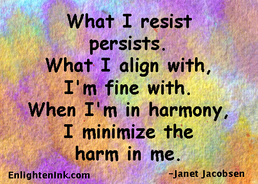 What I resist persists. What I align with, I'm fine with. When I'm in harmony I minimize the harm in me.