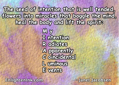 The seed of intention that is well tended, sprouts into miracles that boggle the mind, heal the body, and lift the spirit. My Intention Radiates Apparently Coincidental Luminous Events.