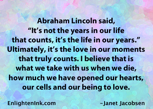 "Abraham Lincoln said, ""It's not the years in our life that counts, it's the life in our years."" Ultimately, it's the love in our moments that truly counts. I believe that is what we take with us when die, how much we have opened our heart, our cells, andour being to love."