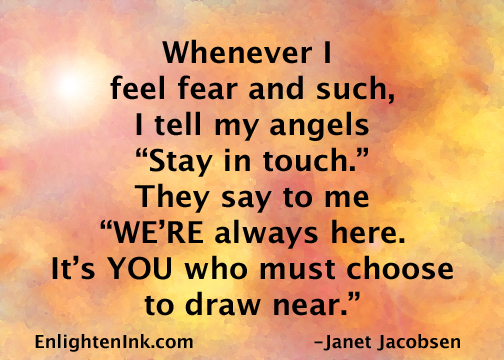"Whenever I feel fear and such, I tell my angels ""Stay in touch."" They say to me, ""WE'RE always here. Its' YOU who must choose to draw near."""