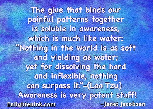 "The glue that binds our painful patterns together is soluble in awareness, which is much like water; ""Nothing in the world is as soft and yielding as water, yet for dissolving the hard and inflexible, nothing can surpass it."" -)Lao Tzu). Awareness is very potent stuff!"