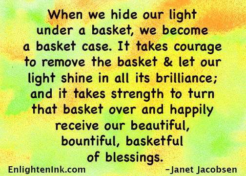 When we hide our light under a basket, we become a basket case. It takes courage to remove the basket and let our light shine in all its brilliance, and it takes strength to turn that basket over and happily receive our beautiful, bountiful, basketful of blessings.