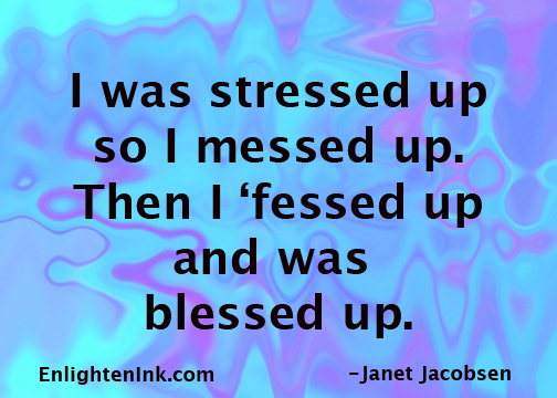 I was stressed up so I messed up. Then i 'fessed up and was blessed up.
