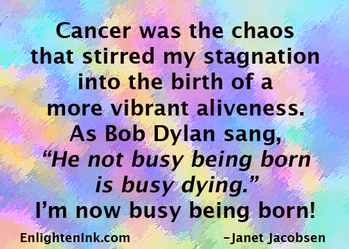 "Cancer was the chaos that stirred my stagnation into the birth of a more vibrant aliveness. As Bob Dylan sang, ""He not busy being born is busy dying."" I'm now busy being born."