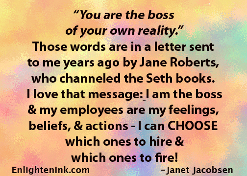 """You are the boss of your own reality."" those words are in a letter sent to me years ago by Jane Roberts, who channeled the Seth books. I love that message: I am the boss and my employee are my feelings, beliefs, & actions - I can CHOOSE which ones to hir & which ones to fire!"
