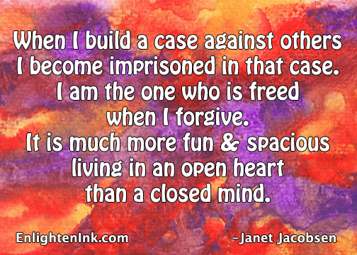 When I build a case against others I become imprisoned in that case. I am the one hwo is freed when I forgive. It's much more fun and spacious living in an open heart than a closed mind.