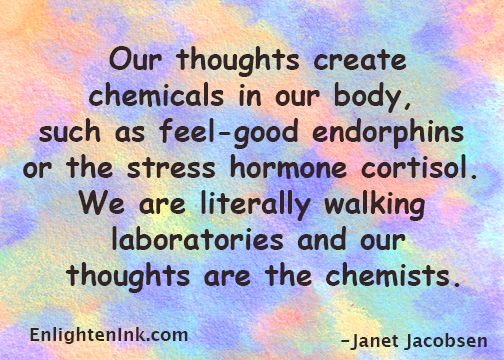 Our thoughts create chemicals in our body, such as feel-good endorphins or the stress hormone cortisol. We are literally walking laboratories and our thoughts are the chemists.