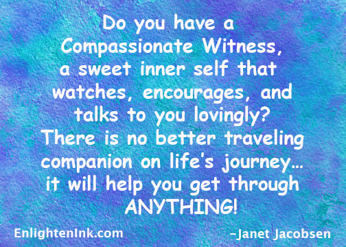 Do you have a Compassionate Witness, a sweet inner self that watches, encourages, and talk to you lovingly? There is no better traveling companion on life's journey - it will help you get through ANYTHING!