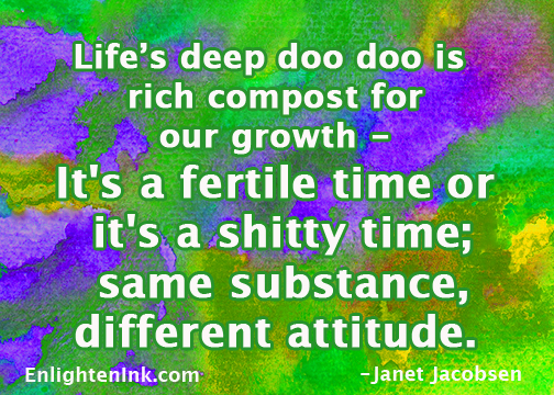 Life's deep doo doo is rich compost forour growth - it's a fertile time or it's a shitty time; same substance, different attitude.