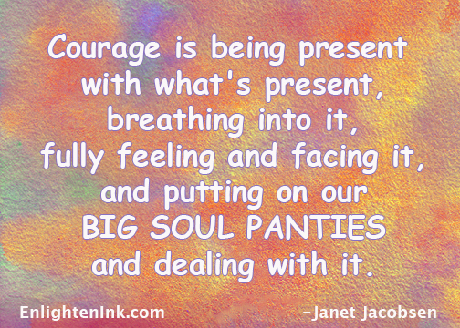 Courage is being present with what's presetn, breathing into it, fully feeling and facing it, and putting on our BIG SOUL PANTIES and dealing with it.