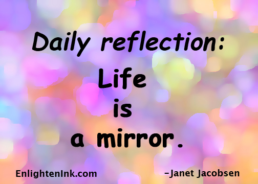 Daily Reflections: Life is a mirror.