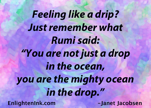"Feeling like a drip? Just remember what Rumi said: ""You are not just a drop in the ocean, you are the mighty ocean in the drop."""