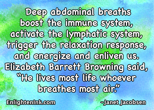 Deep abdominal breaths boost the immune system, activate the lymphatic system, trigger the relaxation response and energize and enliven us. A Elizabeth Barrett Browning said, He lives most life whoever breathes most air.""